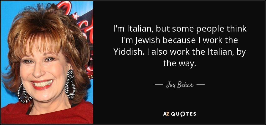 I'm Italian, but some people think I'm Jewish because I work the Yiddish. I also work the Italian, by the way. - Joy Behar