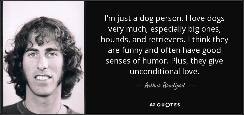 I'm just a dog person. I love dogs very much, especially big ones, hounds, and retrievers. I think they are funny and often have good senses of humor. Plus, they give unconditional love. - Arthur Bradford