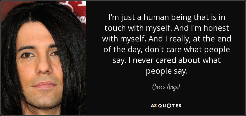 I'm just a human being that is in touch with myself. And I'm honest with myself. And I really, at the end of the day, don't care what people say. I never cared about what people say. - Criss Angel
