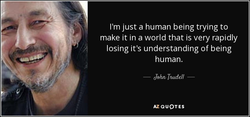 I'm just a human being trying to make it in a world that is very rapidly losing it's understanding of being human. - John Trudell