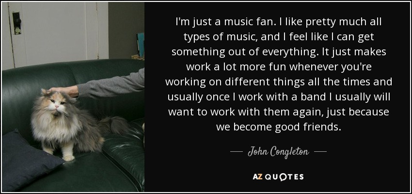 I'm just a music fan. I like pretty much all types of music, and I feel like I can get something out of everything. It just makes work a lot more fun whenever you're working on different things all the times and usually once I work with a band I usually will want to work with them again, just because we become good friends. - John Congleton