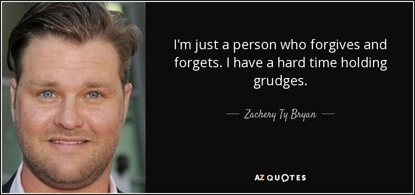 I'm just a person who forgives and forgets. I have a hard time holding grudges. - Zachery Ty Bryan