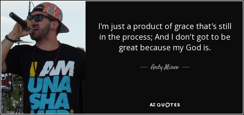 I'm just a product of grace that's still in the process; And I don't got to be great because my God is. - Andy Mineo