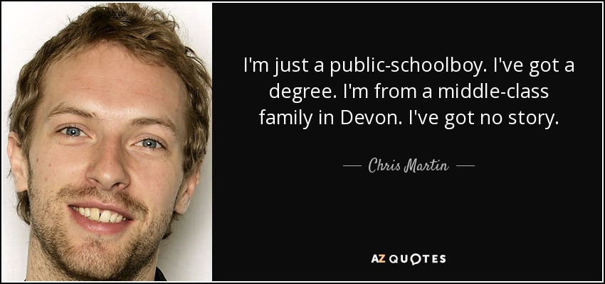 I'm just a public-schoolboy. I've got a degree. I'm from a middle-class family in Devon. I've got no story. - Chris Martin