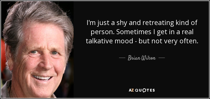 I'm just a shy and retreating kind of person. Sometimes I get in a real talkative mood - but not very often. - Brian Wilson