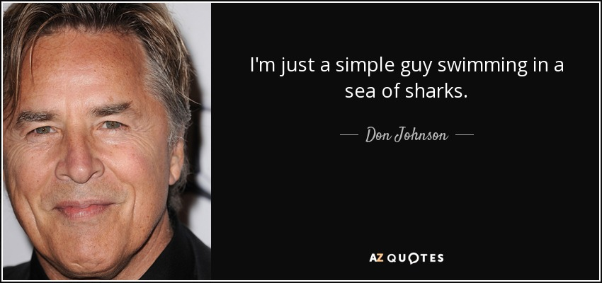I'm just a simple guy swimming in a sea of sharks. - Don Johnson