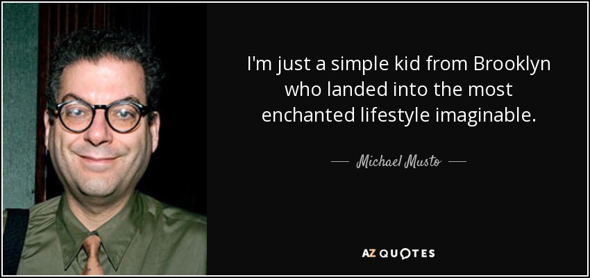 I'm just a simple kid from Brooklyn who landed into the most enchanted lifestyle imaginable. - Michael Musto