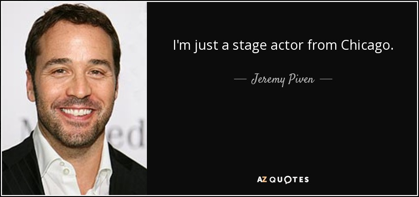 I'm just a stage actor from Chicago. - Jeremy Piven
