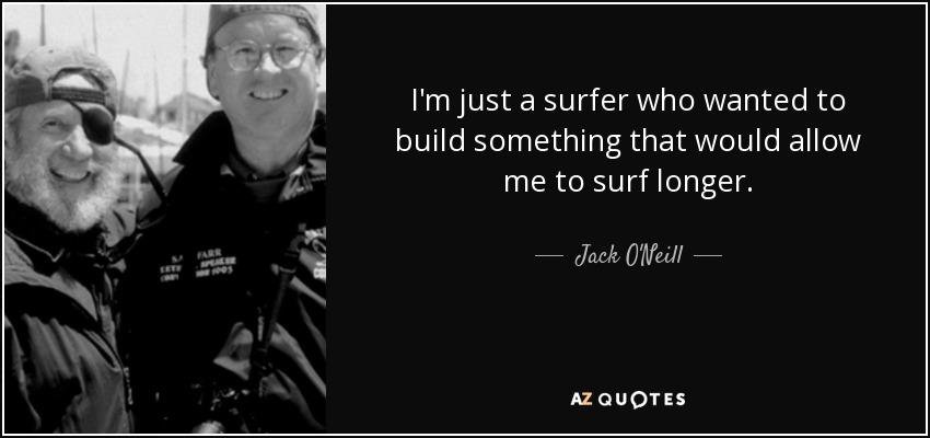 I'm just a surfer who wanted to build something that would allow me to surf longer. - Jack O'Neill