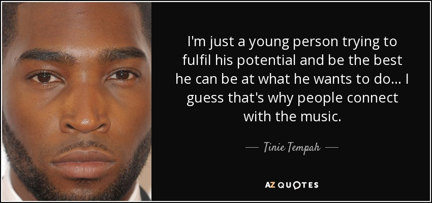 I'm just a young person trying to fulfil his potential and be the best he can be at what he wants to do... I guess that's why people connect with the music. - Tinie Tempah