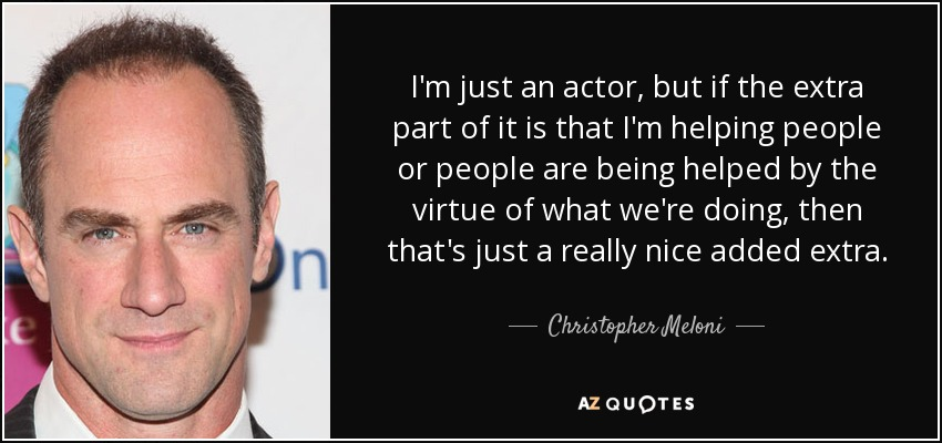 I'm just an actor, but if the extra part of it is that I'm helping people or people are being helped by the virtue of what we're doing, then that's just a really nice added extra. - Christopher Meloni