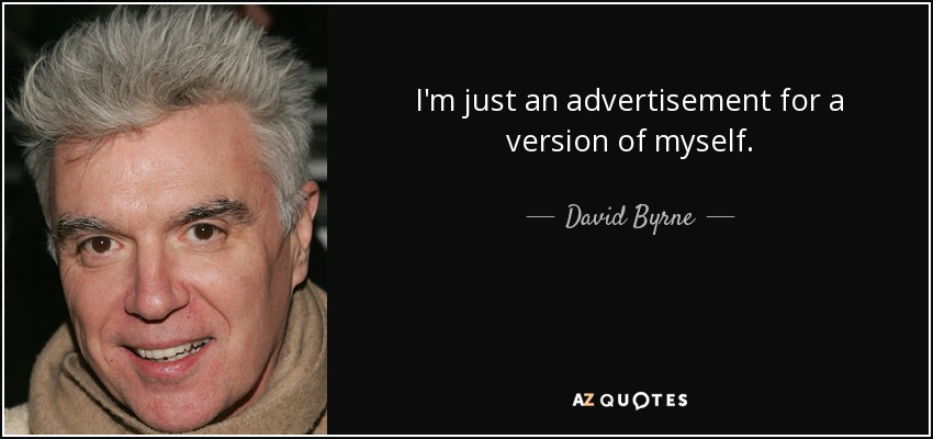 I'm just an advertisement for a version of myself. - David Byrne
