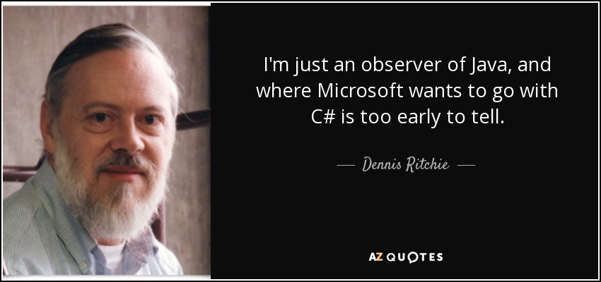 I'm just an observer of Java, and where Microsoft wants to go with C# is too early to tell. - Dennis Ritchie