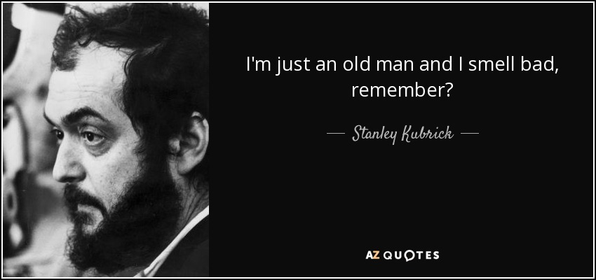 I'm just an old man and I smell bad, remember? - Stanley Kubrick
