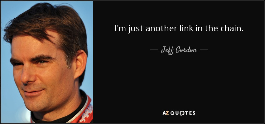 I'm just another link in the chain. - Jeff Gordon