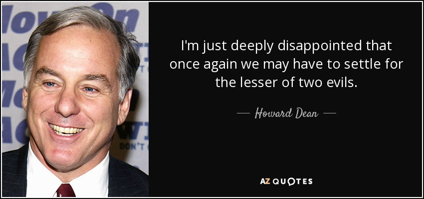 I'm just deeply disappointed that once again we may have to settle for the lesser of two evils. - Howard Dean