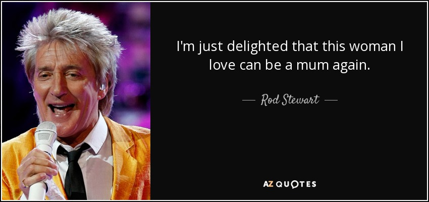 I'm just delighted that this woman I love can be a mum again. - Rod Stewart