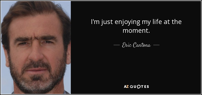 Eric Cantona Quote Im Just Enjoying My Life At The Moment