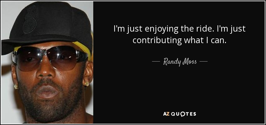 I'm just enjoying the ride. I'm just contributing what I can. - Randy Moss