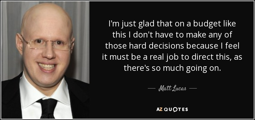 I'm just glad that on a budget like this I don't have to make any of those hard decisions because I feel it must be a real job to direct this, as there's so much going on. - Matt Lucas