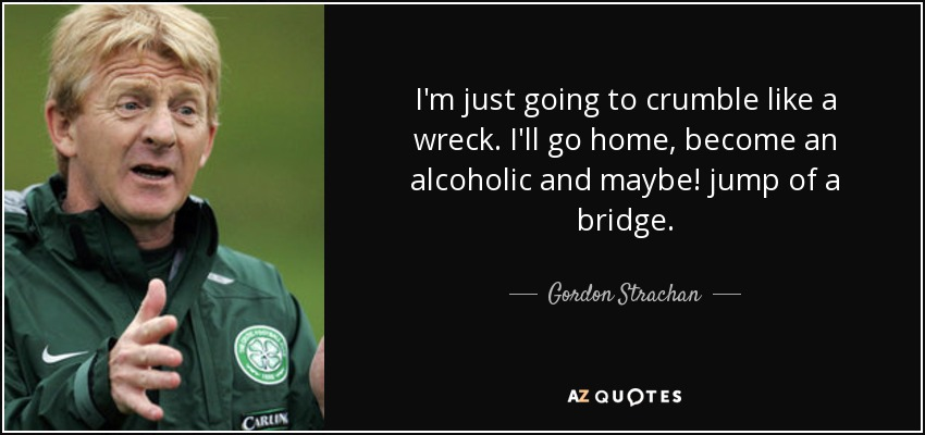 I'm just going to crumble like a wreck. I'll go home, become an alcoholic and maybe! jump of a bridge. - Gordon Strachan