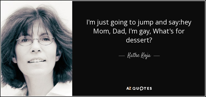 I'm just going to jump and say:hey Mom, Dad, I'm gay, What's for dessert? - Kathe Koja