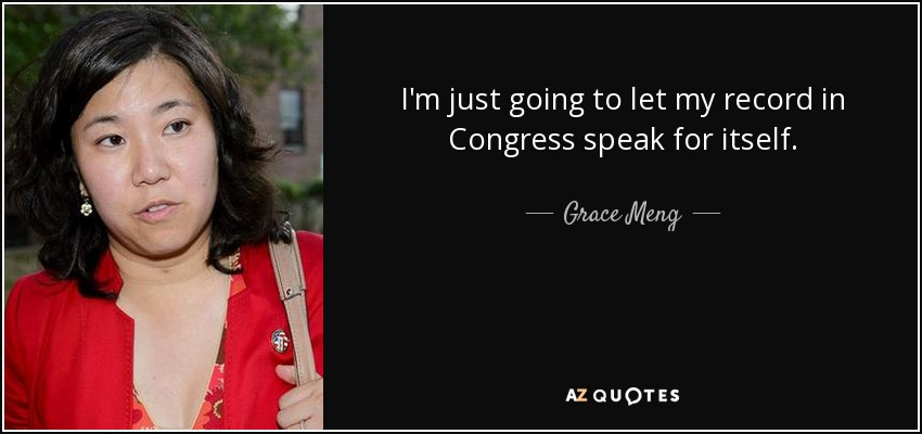 I'm just going to let my record in Congress speak for itself. - Grace Meng