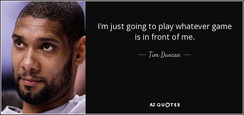 I'm just going to play whatever game is in front of me. - Tim Duncan