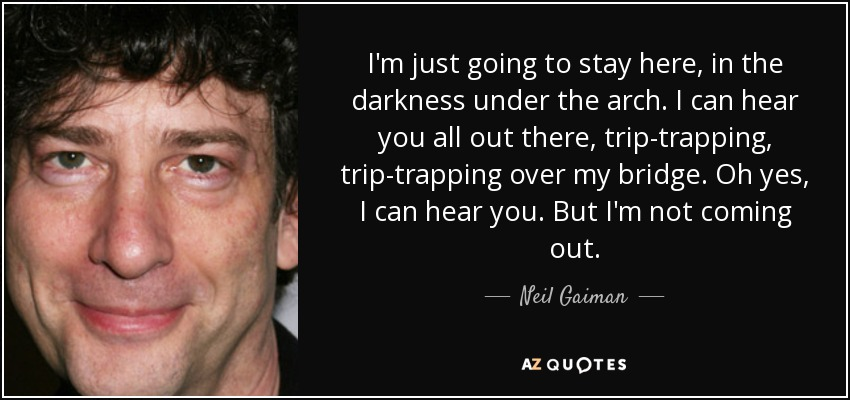 I'm just going to stay here, in the darkness under the arch. I can hear you all out there, trip-trapping, trip-trapping over my bridge. Oh yes, I can hear you. But I'm not coming out. - Neil Gaiman