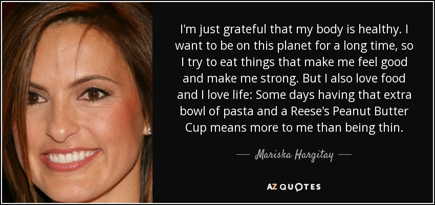 I'm just grateful that my body is healthy. I want to be on this planet for a long time, so I try to eat things that make me feel good and make me strong. But I also love food and I love life: Some days having that extra bowl of pasta and a Reese's Peanut Butter Cup means more to me than being thin. - Mariska Hargitay