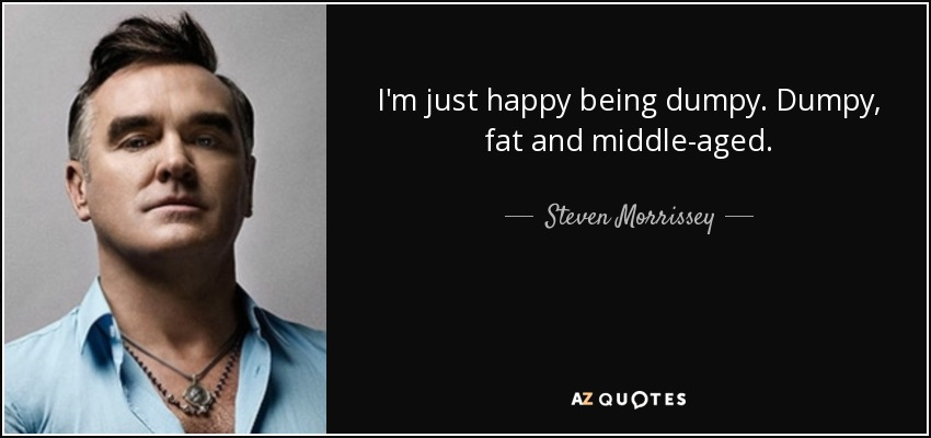 I'm just happy being dumpy. Dumpy, fat and middle-aged. - Steven Morrissey