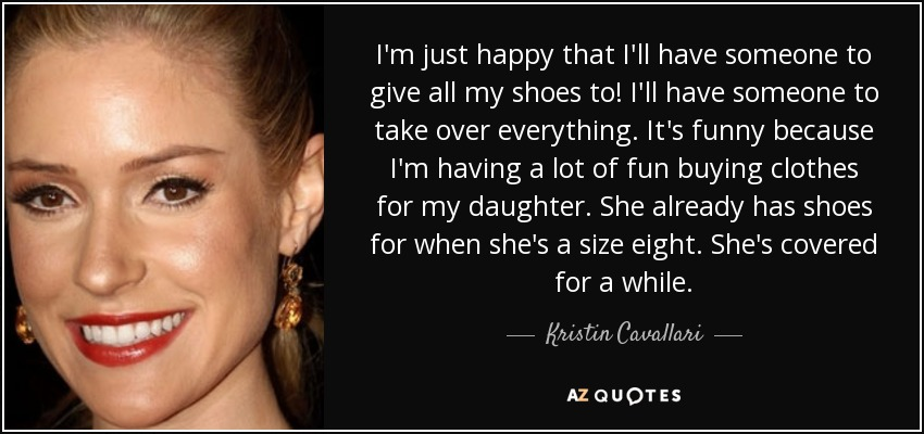 I'm just happy that I'll have someone to give all my shoes to! I'll have someone to take over everything. It's funny because I'm having a lot of fun buying clothes for my daughter. She already has shoes for when she's a size eight. She's covered for a while. - Kristin Cavallari