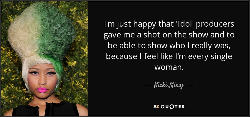 I'm just happy that 'Idol' producers gave me a shot on the show and to be able to show who I really was, because I feel like I'm every single woman. - Nicki Minaj
