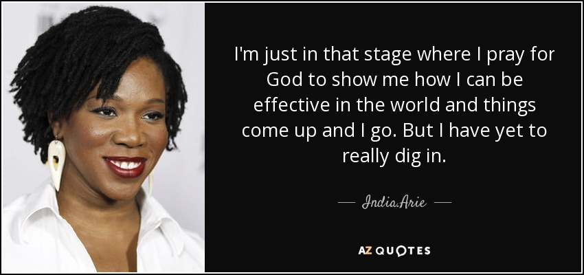 I'm just in that stage where I pray for God to show me how I can be effective in the world and things come up and I go. But I have yet to really dig in. - India.Arie