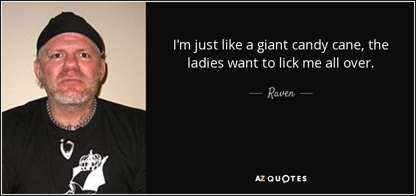 I'm just like a giant candy cane, the ladies want to lick me all over. - Raven