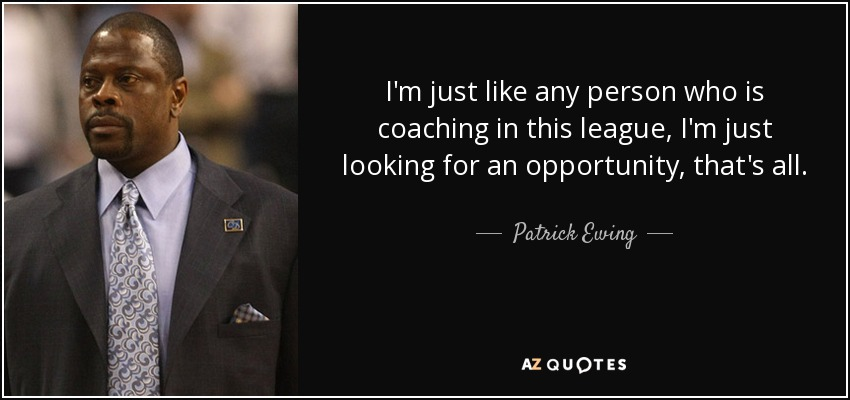 I'm just like any person who is coaching in this league, I'm just looking for an opportunity, that's all. - Patrick Ewing