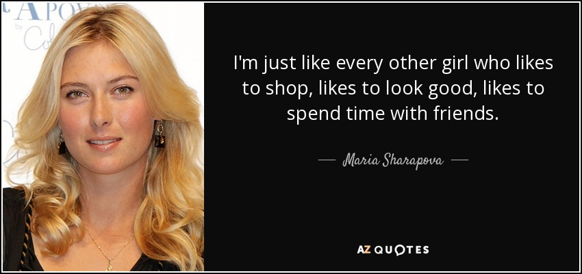 I'm just like every other girl who likes to shop, likes to look good, likes to spend time with friends. - Maria Sharapova