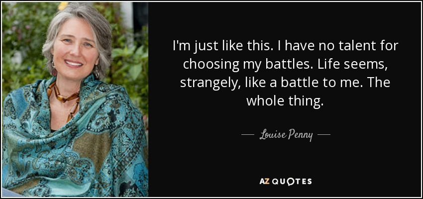 I'm just like this. I have no talent for choosing my battles. Life seems, strangely, like a battle to me. The whole thing. - Louise Penny