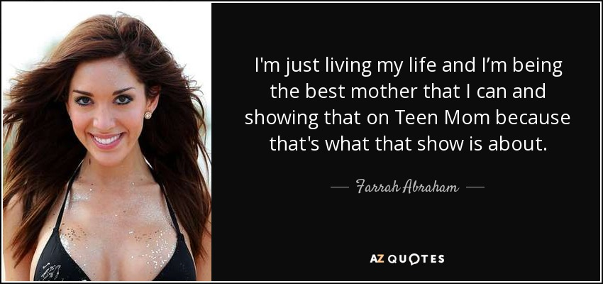 I'm just living my life and I'm being the best mother that I can and showing that on Teen Mom because that's what that show is about. - Farrah Abraham