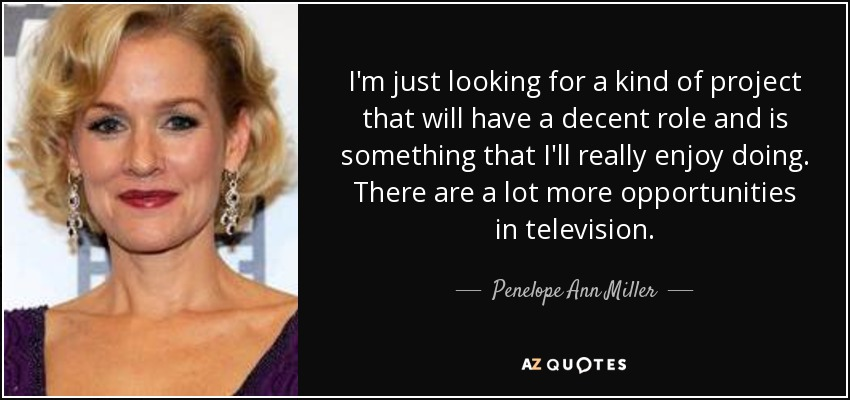 I'm just looking for a kind of project that will have a decent role and is something that I'll really enjoy doing. There are a lot more opportunities in television. - Penelope Ann Miller
