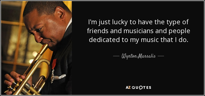 I'm just lucky to have the type of friends and musicians and people dedicated to my music that I do. - Wynton Marsalis