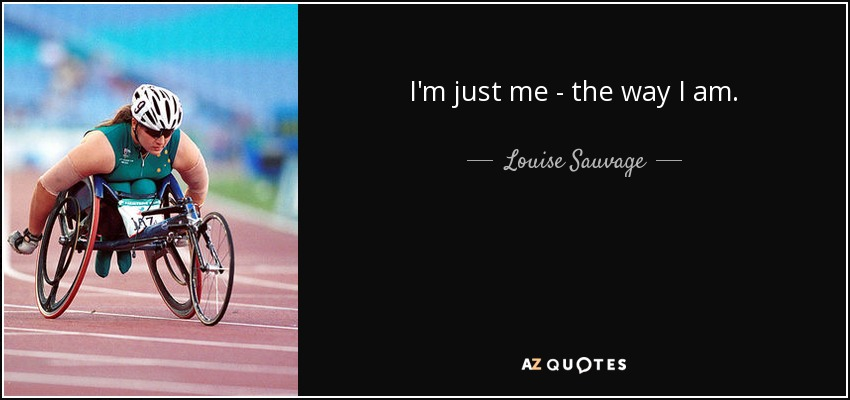 I'm just me - the way I am. - Louise Sauvage