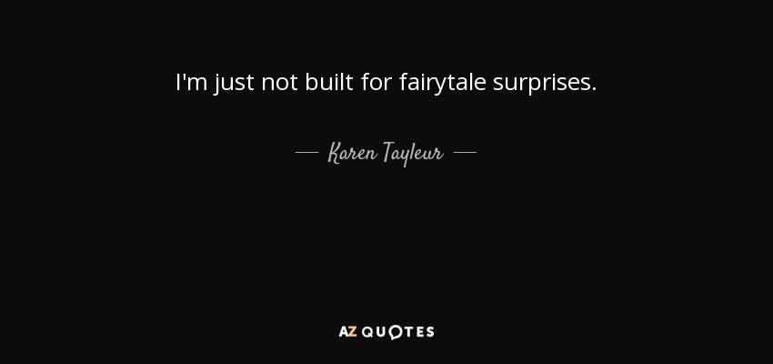 I'm just not built for fairytale surprises. - Karen Tayleur