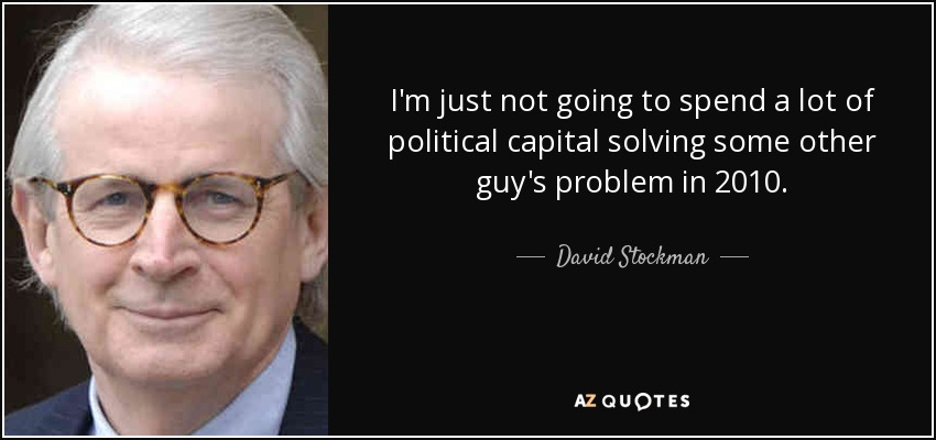 I'm just not going to spend a lot of political capital solving some other guy's problem in 2010. - David Stockman