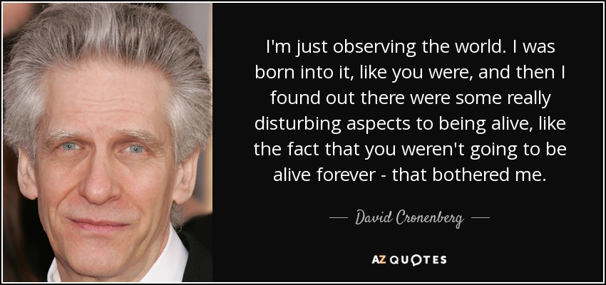 I'm just observing the world. I was born into it, like you were, and then I found out there were some really disturbing aspects to being alive, like the fact that you weren't going to be alive forever - that bothered me. - David Cronenberg