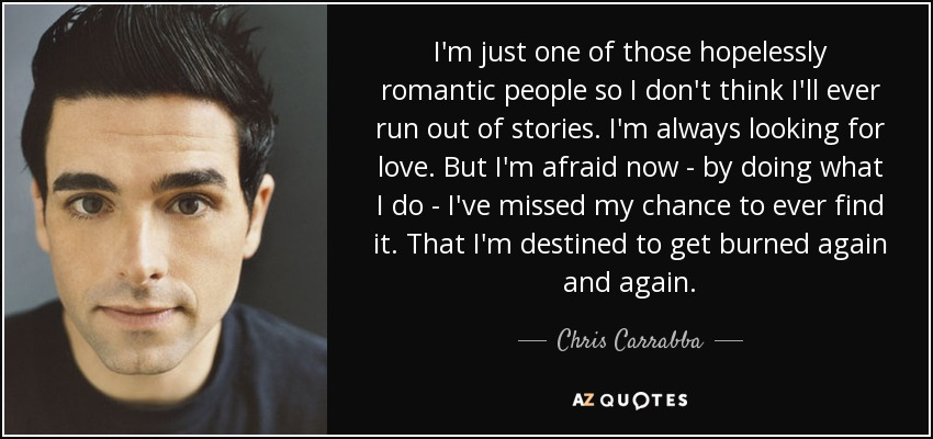 I'm just one of those hopelessly romantic people so I don't think I'll ever run out of stories. I'm always looking for love. But I'm afraid now - by doing what I do - I've missed my chance to ever find it. That I'm destined to get burned again and again. - Chris Carrabba