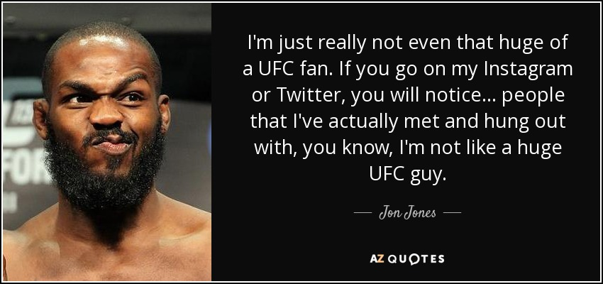 I'm just really not even that huge of a UFC fan. If you go on my Instagram or Twitter, you will notice ... people that I've actually met and hung out with, you know, I'm not like a huge UFC guy. - Jon Jones