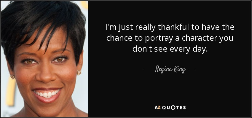 I'm just really thankful to have the chance to portray a character you don't see every day. - Regina King