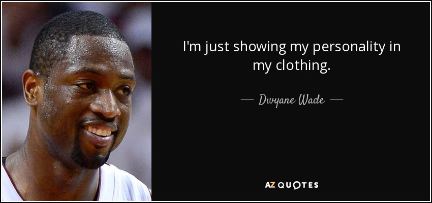 I'm just showing my personality in my clothing. - Dwyane Wade