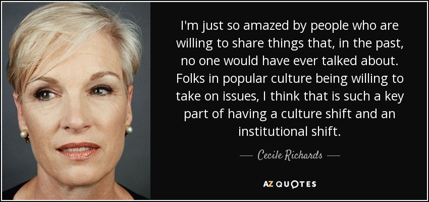 I'm just so amazed by people who are willing to share things that, in the past, no one would have ever talked about. Folks in popular culture being willing to take on issues, I think that is such a key part of having a culture shift and an institutional shift. - Cecile Richards